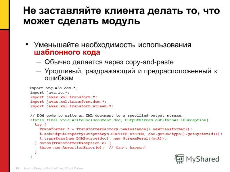 How to Design a Good API and Why it Matters 30 Не заставляйте клиента делать то, что может сделать модуль Уменьшайте необходимость использования шаблонного кода Обычно делается через copy-and-paste Уродливый, раздражающий и предрасположенный к ошибка
