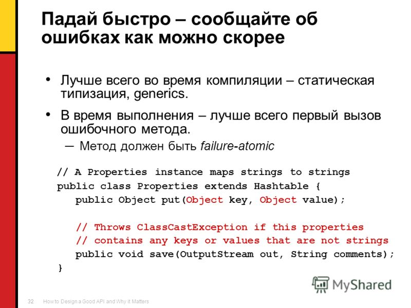 How to Design a Good API and Why it Matters 32 Падай быстро – сообщайте об ошибках как можно скорее Лучше всего во время компиляции – статическая типизация, generics. В время выполнения – лучше всего первый вызов ошибочного метода. Метод должен быть