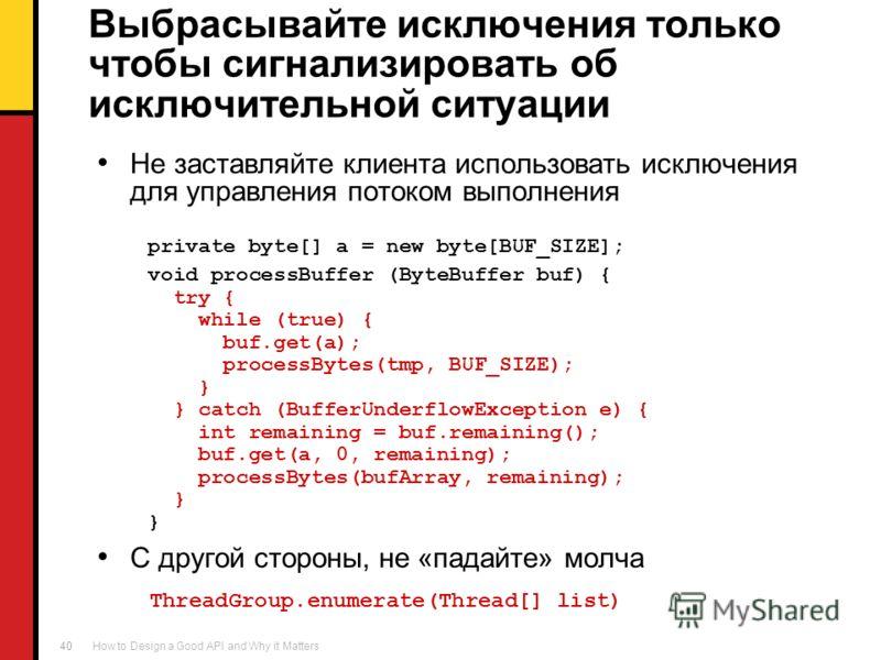How to Design a Good API and Why it Matters 40 Выбрасывайте исключения только чтобы сигнализировать об исключительной ситуации Не заставляйте клиента использовать исключения для управления потоком выполнения private byte[] a = new byte[BUF_SIZE]; voi