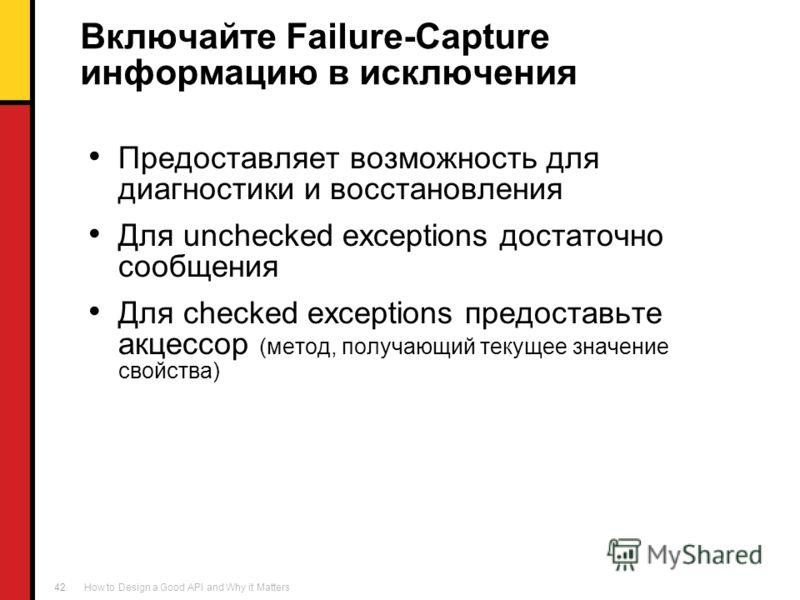 How to Design a Good API and Why it Matters 42 Включайте Failure-Capture информацию в исключения Предоставляет возможность для диагностики и восстановления Для unchecked exceptions достаточно сообщения Для checked exceptions предоставьте акцессор (ме