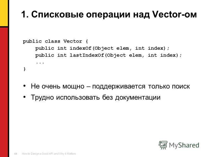 How to Design a Good API and Why it Matters 44 1. Списковые операции над Vector-ом public class Vector { public int indexOf(Object elem, int index); public int lastIndexOf(Object elem, int index);... } Не очень мощно – поддерживается только поиск Тру