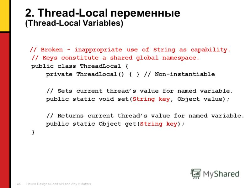How to Design a Good API and Why it Matters 46 2. Thread-Local переменные (Thread-Local Variables) // Broken - inappropriate use of String as capability. // Keys constitute a shared global namespace. public class ThreadLocal { private ThreadLocal() {
