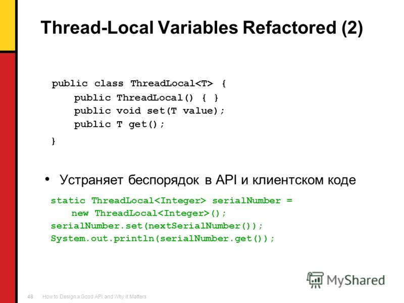 How to Design a Good API and Why it Matters 48 Thread-Local Variables Refactored (2) public class ThreadLocal { public ThreadLocal() { } public void set(T value); public T get(); } Устраняет беспорядок в API и клиентском коде static ThreadLocal seria