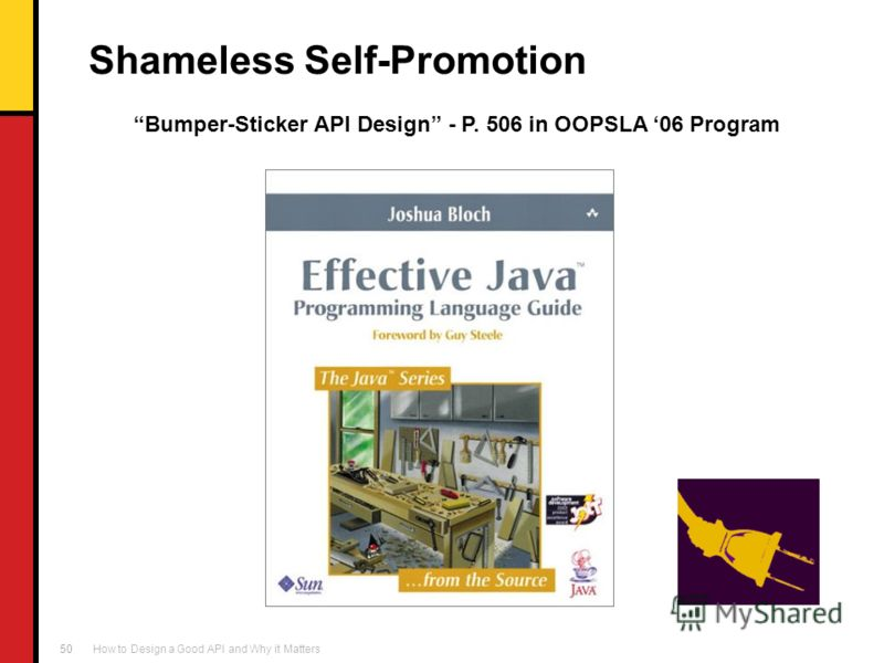 How to Design a Good API and Why it Matters 50 Shameless Self-Promotion Bumper-Sticker API Design - P. 506 in OOPSLA 06 Program