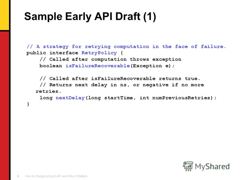 How to Design a Good API and Why it Matters 9 Sample Early API Draft (1) // A strategy for retrying computation in the face of failure. public interface RetryPolicy { // Called after computation throws exception boolean isFailureRecoverable(Exception