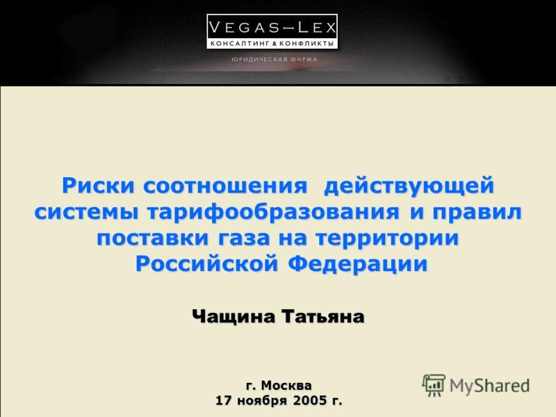 г. Москва 17 ноября 2005 г. Риски соотношения действующей системы тарифообразования и правил поставки газа на территории Российской Федерации Чащина Татьяна