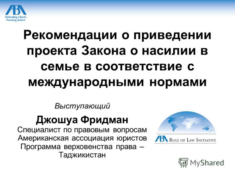 Рекомендации о приведении проекта Закона о насилии в семье в соответствие с международными нормами Выступающий Джошуа Фридман Специалист по правовым вопросам Американская ассоциация юристов Программа верховенства права – Таджикистан