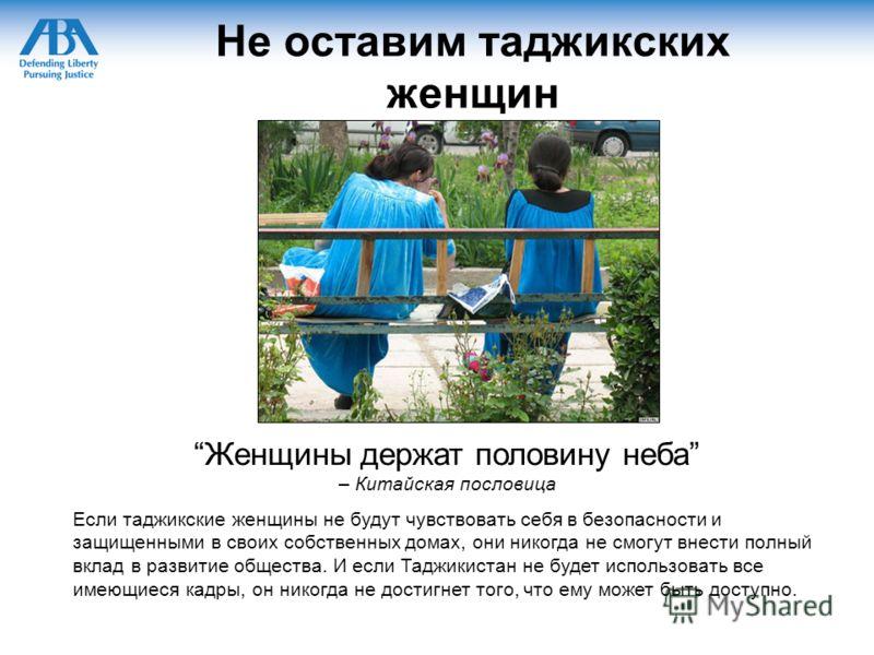 Не оставим таджикских женщин Женщины держат половину неба – Китайская пословица Если таджикские женщины не будут чувствовать себя в безопасности и защищенными в своих собственных домах, они никогда не смогут внести полный вклад в развитие общества. И