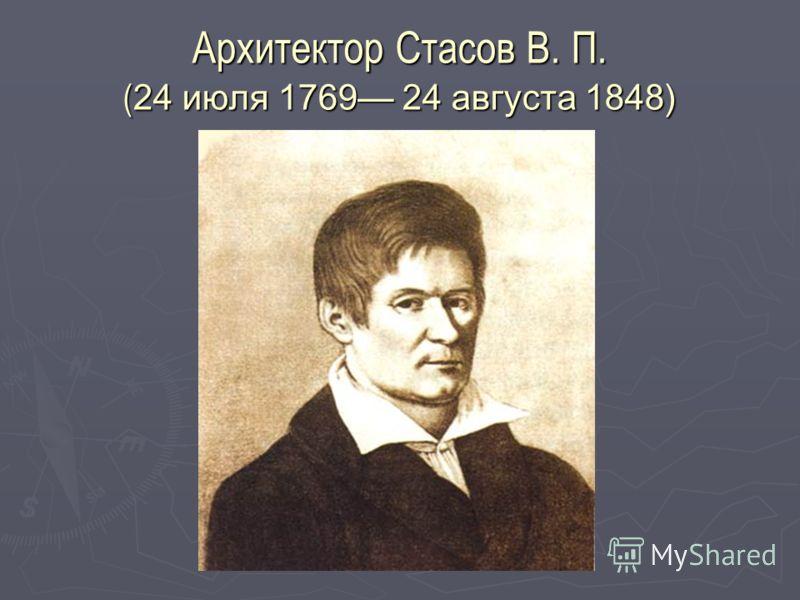 Архитектор Стасов В. П. ( 24 июля 1769 24 августа 1848)