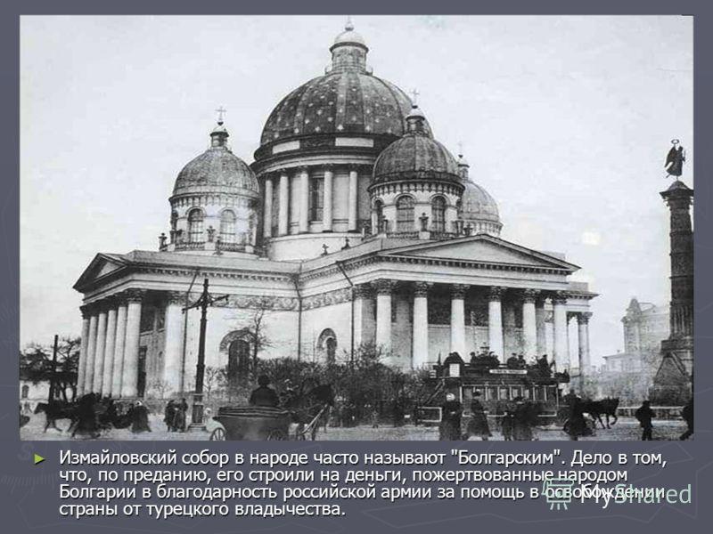 Измайловский собор в народе часто называют Болгарским. Дело в том, что, по преданию, его строили на деньги, пожертвованные народом Болгарии в благодарность российской армии за помощь в освобождении страны от турецкого владычества.