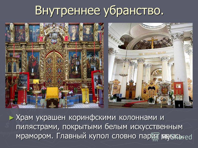 Внутреннее убранство. Храм украшен коринфскими колоннами и пилястрами, покрытыми белым искусственным мрамором. Главный купол словно парит ввысь.