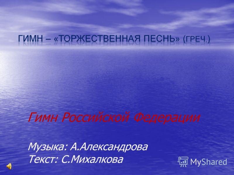 Гимн Российской Федерации Музыка: А.Александрова Текст: С.Михалкова