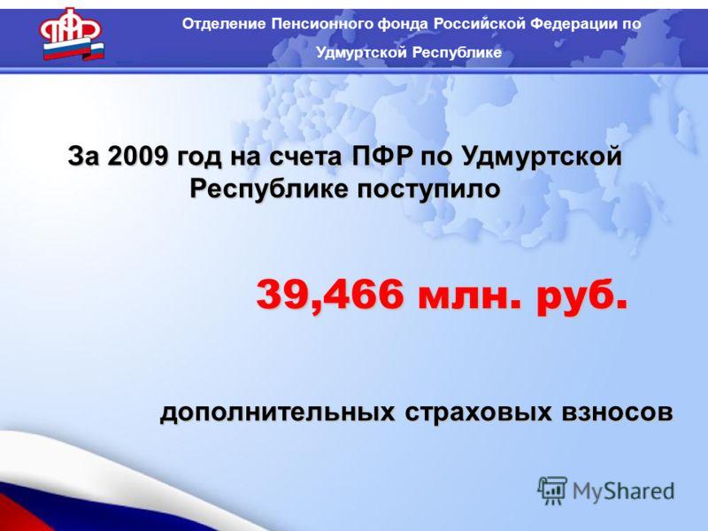 За 2009 год на счета ПФР по Удмуртской Республике поступило дополнительных страховых взносов Отделение Пенсионного фонда Российской Федерации по Удмуртской Республике 39,466 млн. руб.