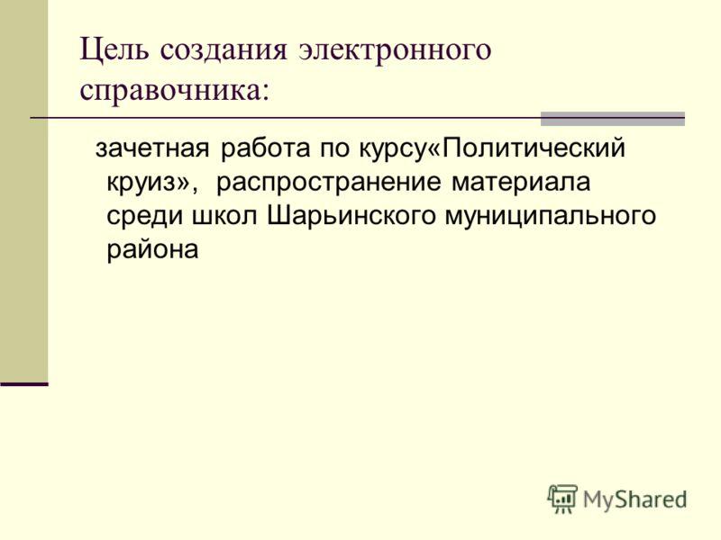 Цель создания электронного справочника: зачетная работа по курсу«Политический круиз», распространение материала среди школ Шарьинского муниципального района