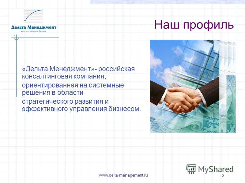 www.delta-management.ru 2 Наш профиль «Дельта Менеджмент»- российская консалтинговая компания, ориентированная на системные решения в области стратегического развития и эффективного управления бизнесом.