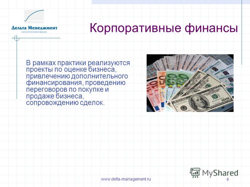 4 Корпоративные финансы В рамках практики реализуются проекты по оценке бизнеса, привлечению дополнительного финансирования, проведению переговоров по покупке и продаже бизнеса, сопровождению сделок. www.delta-management.ru