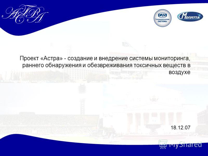 Образец заголовка Проект «Астра» - создание и внедрение системы мониторинга, раннего обнаружения и обезвреживания токсичных веществ в воздухе 18.12.07