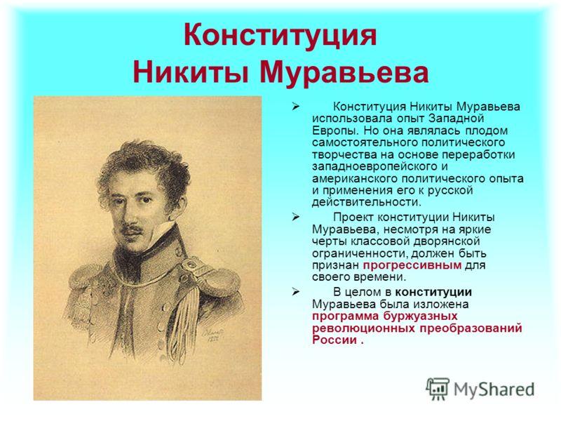 Конституция Никиты Муравьева Конституция Никиты Муравьева использовала опыт Западной Европы. Но она являлась плодом самостоятельного политического творчества на основе переработки западноевропейского и американского политического опыта и применения е