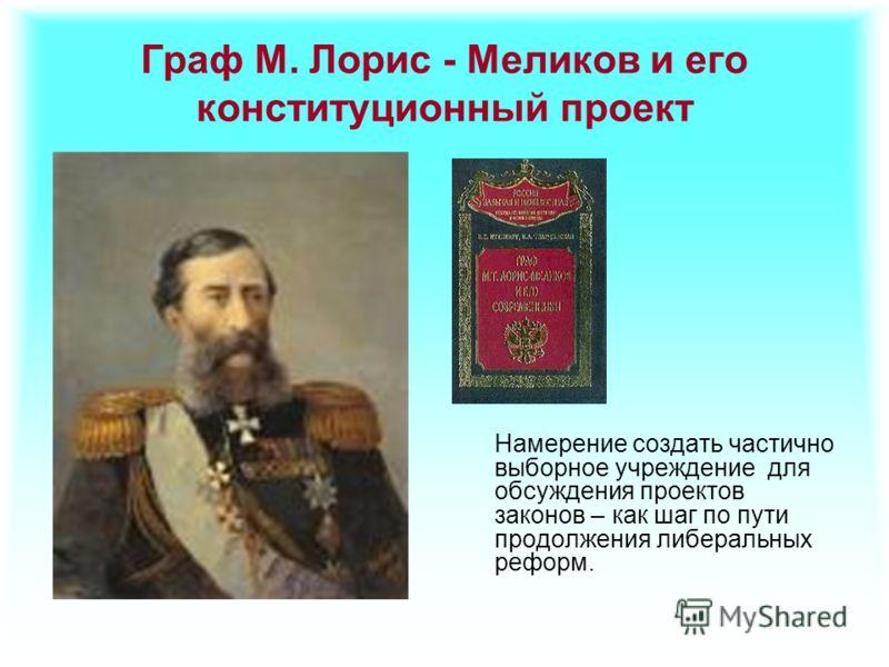Граф М. Лорис - Меликов и его конституционный проект Намерение создать частично выборное учреждение для обсуждения проектов законов – как шаг по пути продолжения либеральных реформ.