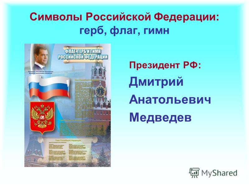 Символы Российской Федерации: герб, флаг, гимн Президент РФ: Дмитрий Анатольевич Медведев