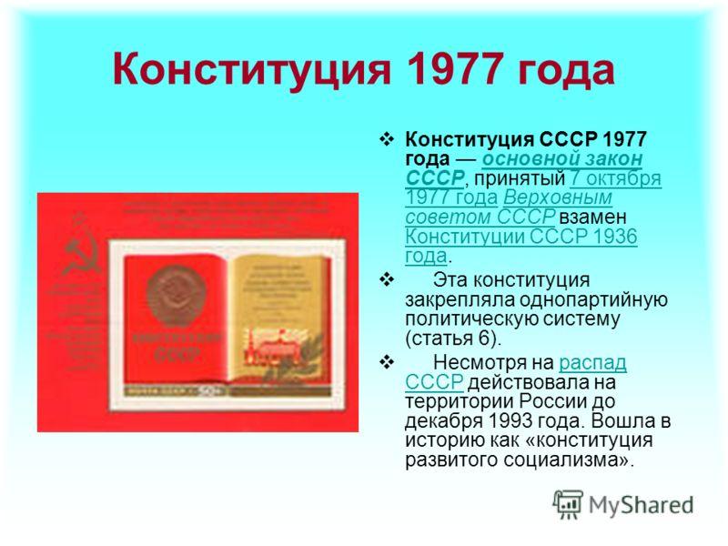 Конституция 1977 года Конституция СССР 1977 года основной закон СССР, принятый 7 октября 1977 года Верховным советом СССР взамен Конституции СССР 1936 года.основной закон СССР7 октября 1977 годаВерховным советом СССР Конституции СССР 1936 года Эта ко