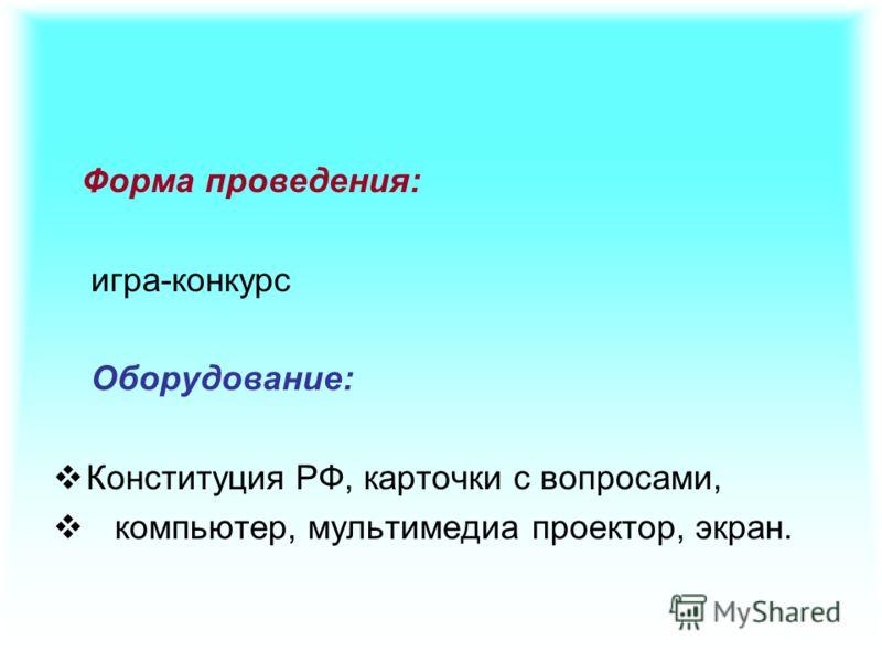Форма проведения: игра-конкурс Оборудование: Конституция РФ, карточки с вопросами, компьютер, мультимедиа проектор, экран.