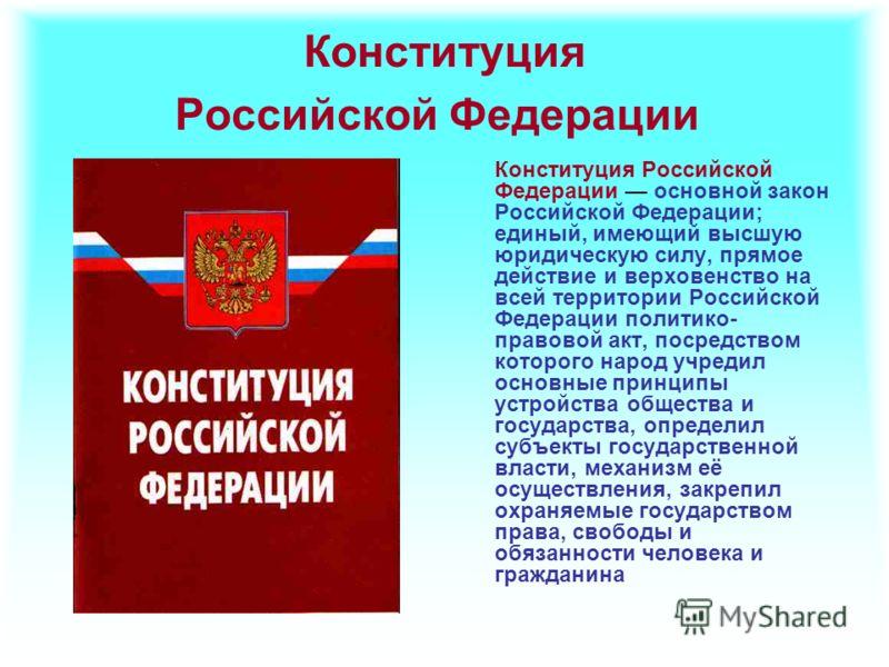 Конституция Российской Федерации Конституция Российской Федерации основной закон Российской Федерации; единый, имеющий высшую юридическую силу, прямое действие и верховенство на всей территории Российской Федерации политико- правовой акт, посредством