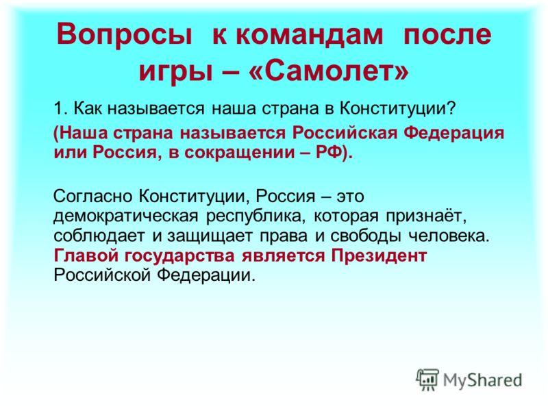 Вопросы к командам после игры – «Самолет» 1. Как называется наша страна в Конституции? (Наша страна называется Российская Федерация или Россия, в сокращении – РФ). Согласно Конституции, Россия – это демократическая республика, которая признаёт, соблю