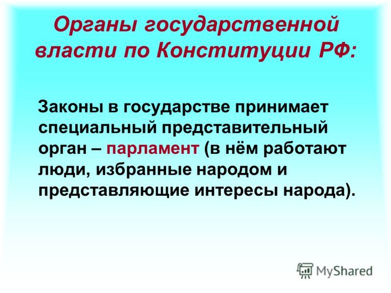 Органы государственной власти по Конституции РФ: Законы в государстве принимает специальный представительный орган – парламент (в нём работают люди, избранные народом и представляющие интересы народа).
