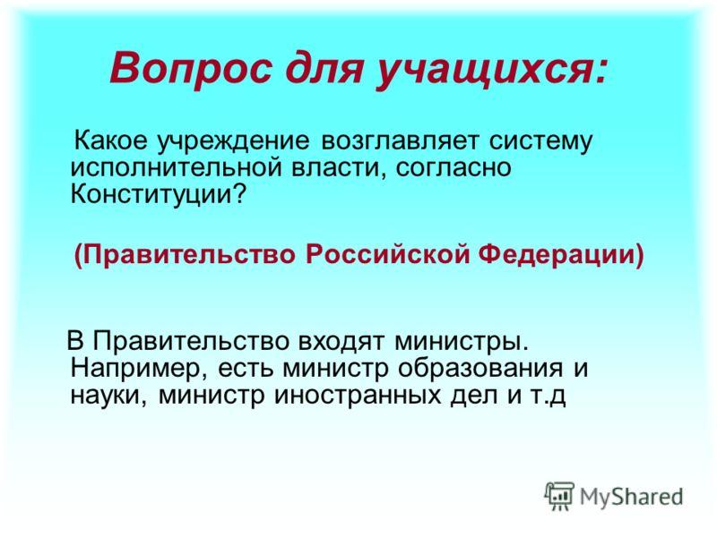 Вопрос для учащихся: Какое учреждение возглавляет систему исполнительной власти, согласно Конституции? (Правительство Российской Федерации) В Правительство входят министры. Например, есть министр образования и науки, министр иностранных дел и т.д