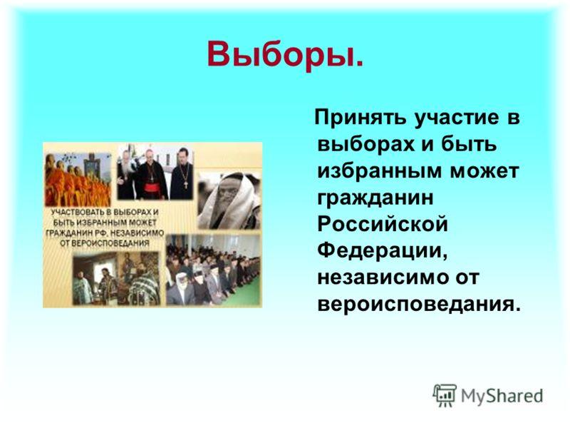Выборы. Принять участие в выборах и быть избранным может гражданин Российской Федерации, независимо от вероисповедания.