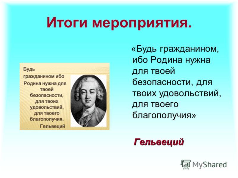 Итоги мероприятия. «Будь гражданином, ибо Родина нужна для твоей безопасности, для твоих удовольствий, для твоего благополучия» Гельвеций