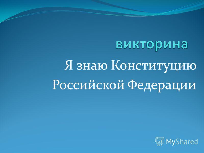 Я знаю Конституцию Российской Федерации