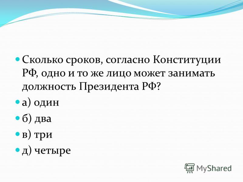 Сколько сроков, согласно Конституции РФ, одно и то же лицо может занимать должность Президента РФ? а) один б) два в) три д) четыре