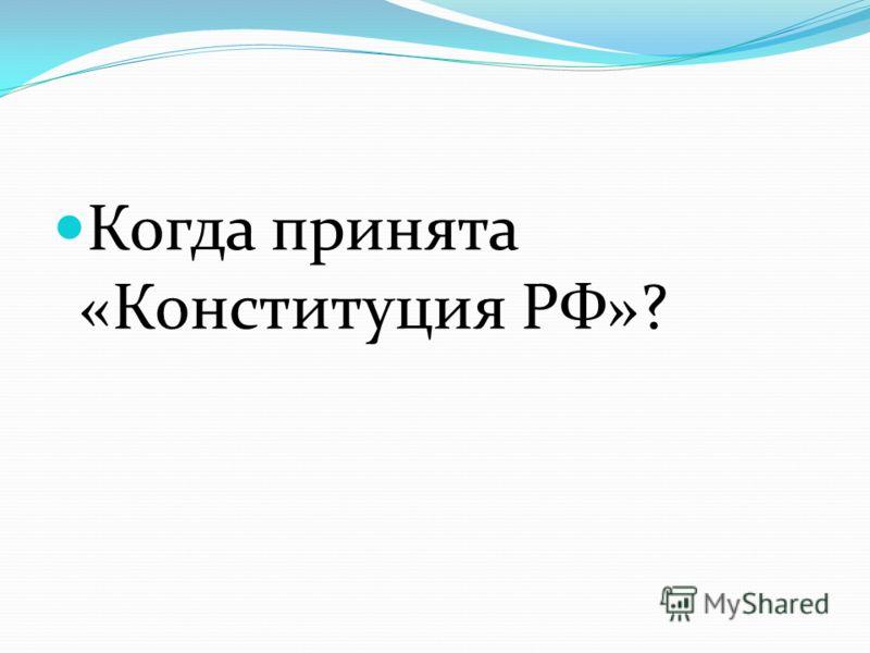 Когда принята «Конституция РФ»?