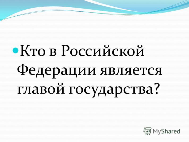 Кто в Российской Федерации является главой государства?