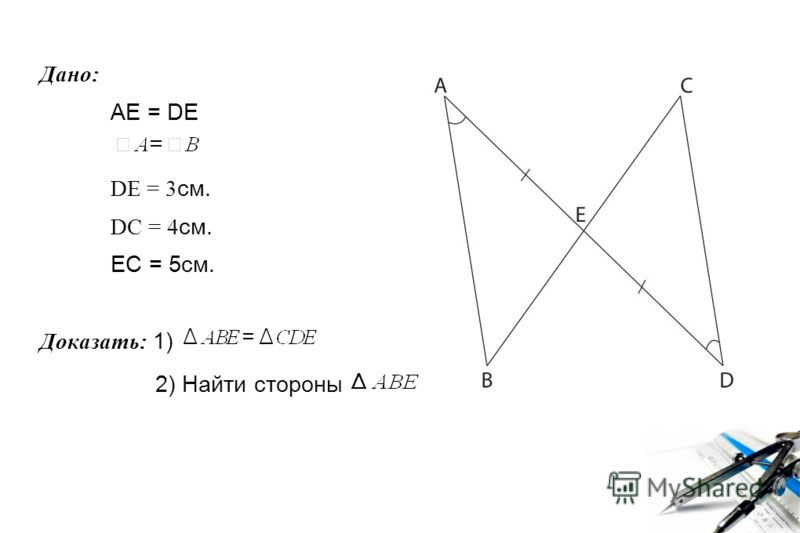 Дано: AE = DE DE = 3 см. DC = 4 см. EC = 5см. Доказать: 1) 2) Найти стороны