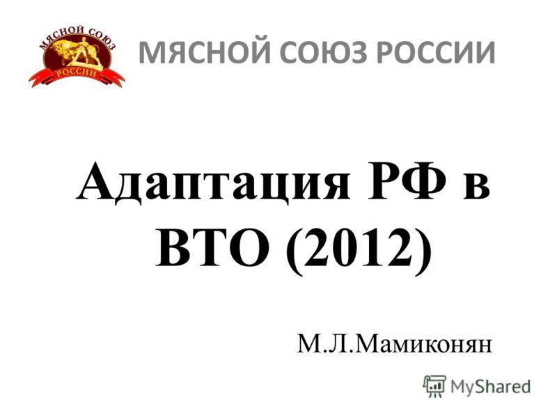 МЯСНОЙ СОЮЗ РОССИИ Адаптация РФ в ВТО (2012) М.Л.Мамиконян