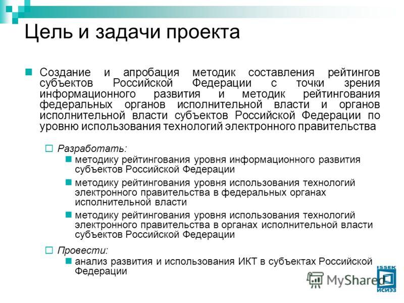 Цель и задачи проекта Создание и апробация методик составления рейтингов субъектов Российской Федерации с точки зрения информационного развития и методик рейтингования федеральных органов исполнительной власти и органов исполнительной власти субъекто