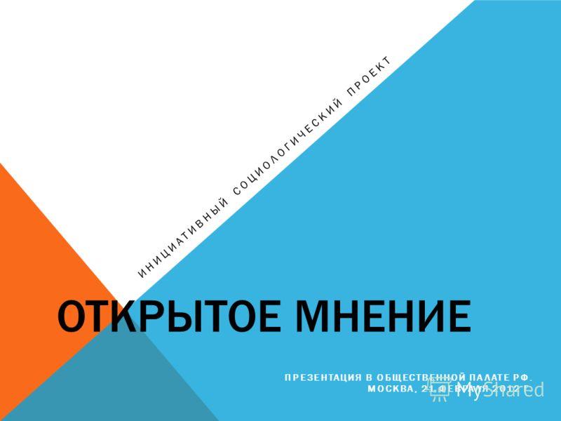 ОТКРЫТОЕ МНЕНИЕ ИНИЦИАТИВНЫЙ СОЦИОЛОГИЧЕСКИЙ ПРОЕКТ ПРЕЗЕНТАЦИЯ В ОБЩЕСТВЕННОЙ ПАЛАТЕ РФ. МОСКВА, 21 ФЕВРАЛЯ 2012 Г.