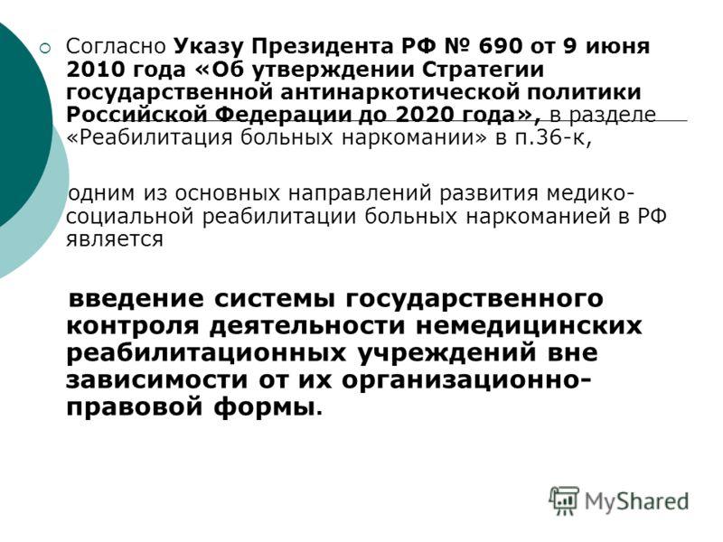 Согласно Указу Президента РФ 690 от 9 июня 2010 года «Об утверждении Стратегии государственной антинаркотической политики Российской Федерации до 2020 года», в разделе «Реабилитация больных наркомании» в п.36-к, одним из основных направлений развития
