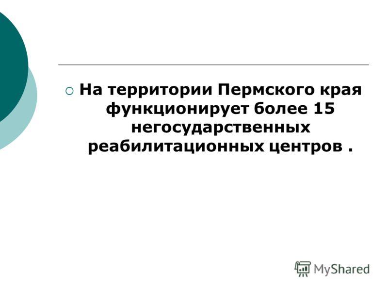 На территории Пермского края функционирует более 15 негосударственных реабилитационных центров.