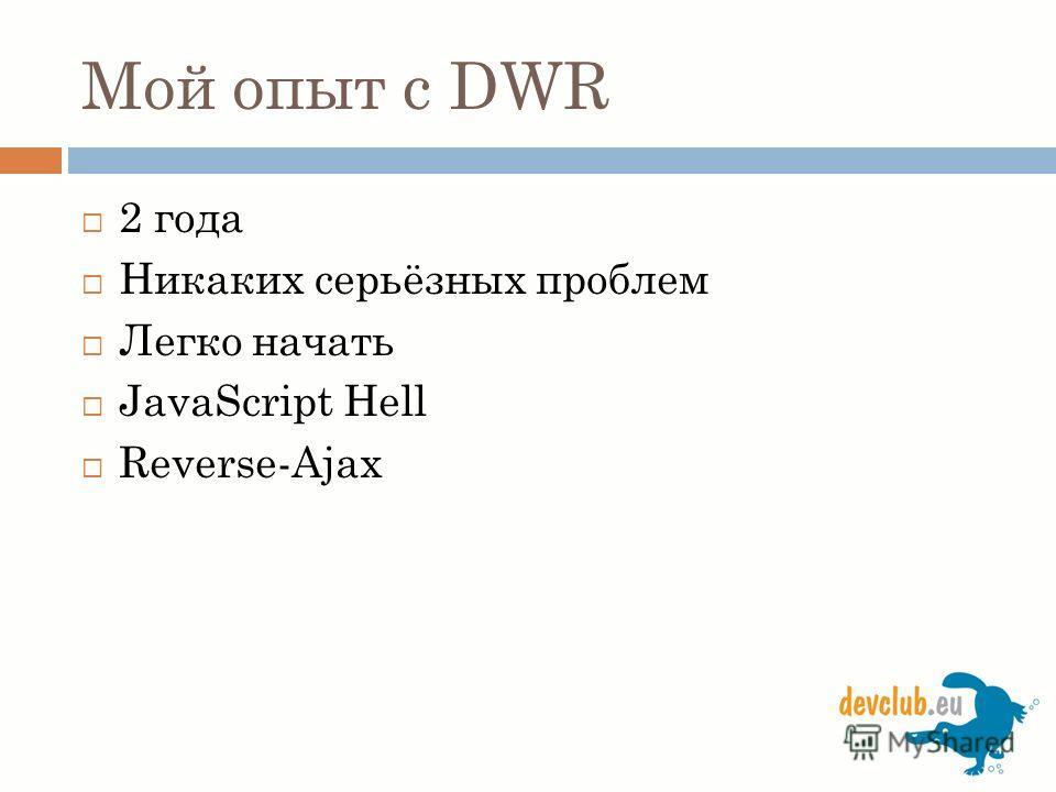Мой опыт с DWR 2 года Никаких серьёзных проблем Легко начать JavaScript Hell Reverse-Ajax