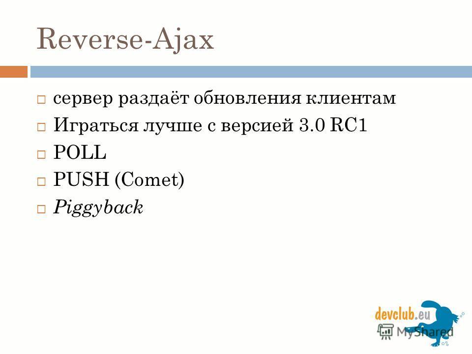 Reverse-Ajax сервер раздаёт обновления клиентам Играться лучше с версией 3.0 RC1 POLL PUSH (Comet) Piggyback