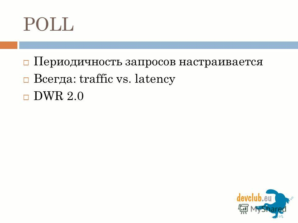 POLL Периодичность запросов настраивается Всегда: traffic vs. latency DWR 2.0