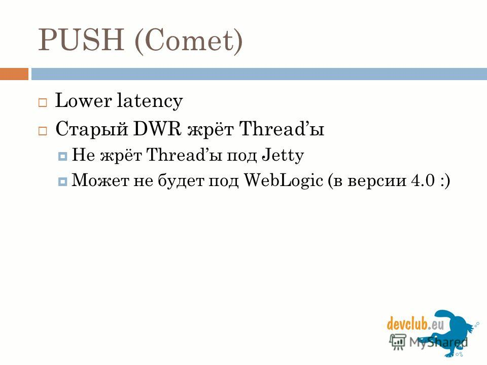 PUSH (Comet) Lower latency Старый DWR жрёт Threadы Не жрёт Threadы под Jetty Может не будет под WebLogic (в версии 4.0 :)