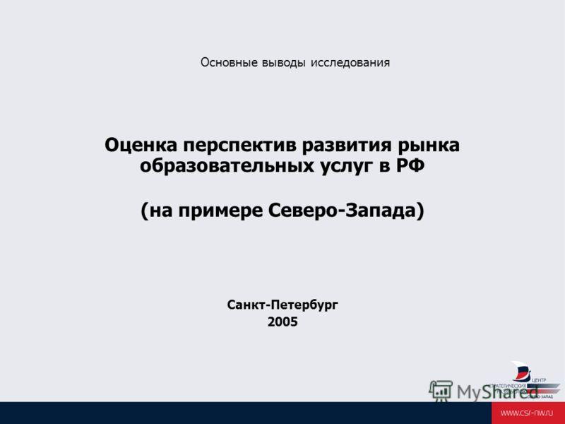 Основные выводы исследования Оценка перспектив развития рынка образовательных услуг в РФ (на примере Cеверо-Запада) Санкт-Петербург 2005