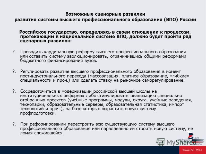 Возможные сценарные развилки развития системы высшего профессионального образования (ВПО) России Российское государство, определяясь в своем отношении к процессам, протекающим в национальной системе ВПО, должно будет пройти ряд сценарных развилок: ?.