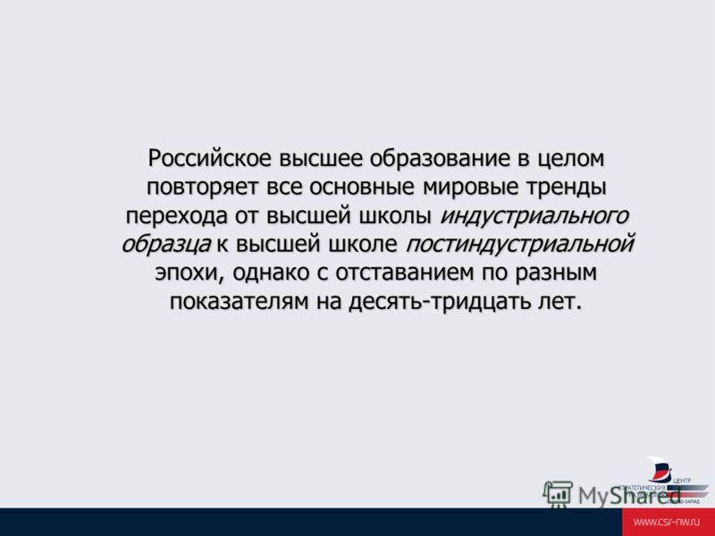 Российское высшее образование в целом повторяет все основные мировые тренды перехода от высшей школы индустриального образца к высшей школе постиндустриальной эпохи, однако с отставанием по разным показателям на десять-тридцать лет. Российское высшее