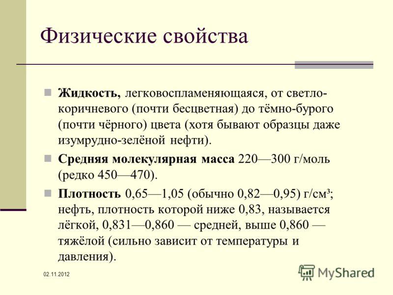 02.11.2012 3 Физические свойства Жидкость, легковоспламеняющаяся, от светло- коричневого (почти бесцветная) до тёмно-бурого (почти чёрного) цвета (хотя бывают образцы даже изумрудно-зелёной нефти). Средняя молекулярная масса 220300 г/моль (редко 4504